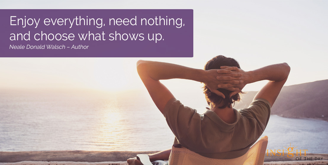 motivational quote: Enjoy everything, need nothing, and choose what shows up.