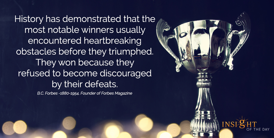 motivational quote: History has demonstrated that the most notable winners usually encountered heartbreaking obstacles before they triumphed.  They won because they refused to become discouraged by their defeats.  B.C. Forbes -1880-1954, Founder of Forbes Magazine