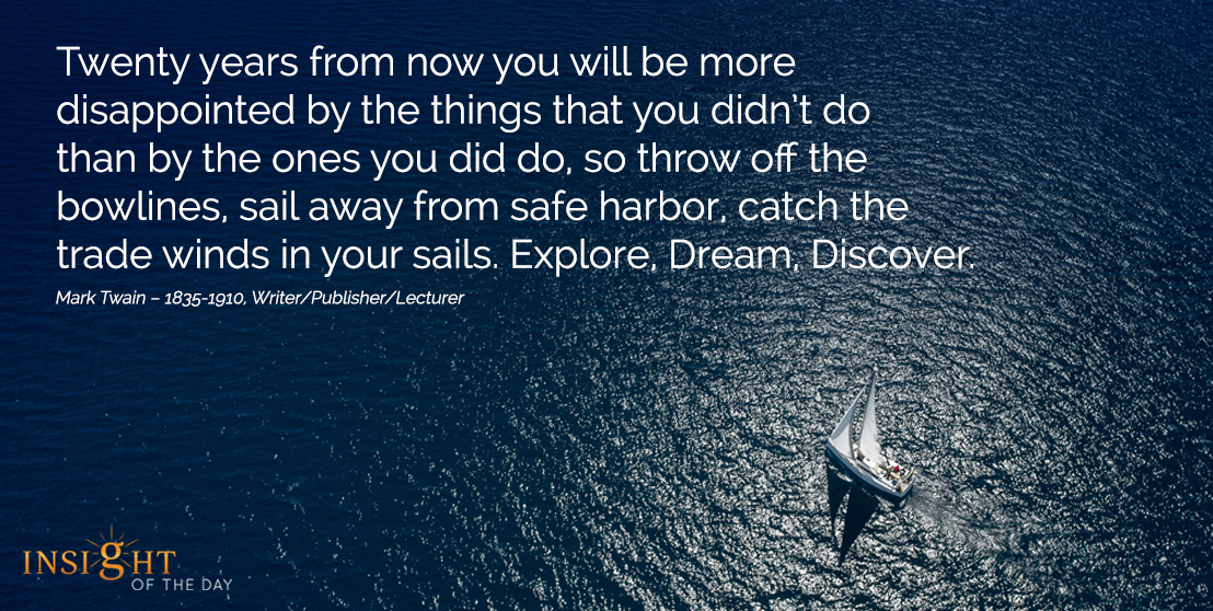motivational quote:Twenty years from now you will be more disappointed by the things that you didn't do than by the ones you did do, so throw off the bowlines, sail away from safe harbor, catch the trade winds in your sails. Explore, Dream, Discover.   Mark Twain – 1835-1910, Writer/Publisher/Lecturer