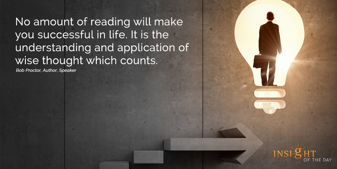 motivational quote: No amount of reading will make you successful in life. It is the understanding and application of wise thought which counts. Bob Proctor, Author, Speaker width=