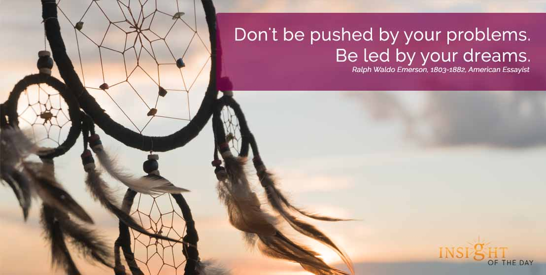 motivational quote: Don't be pushed by your problems. Be led by your dreams. Ralph Waldo Emerson, 1803-1882, American Essayist width=