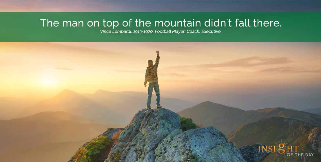 motivational quote: The man on top of the mountain didn't fall there. Vince Lombardi, 1913-1970, Football Player, Coach, Executive width=
