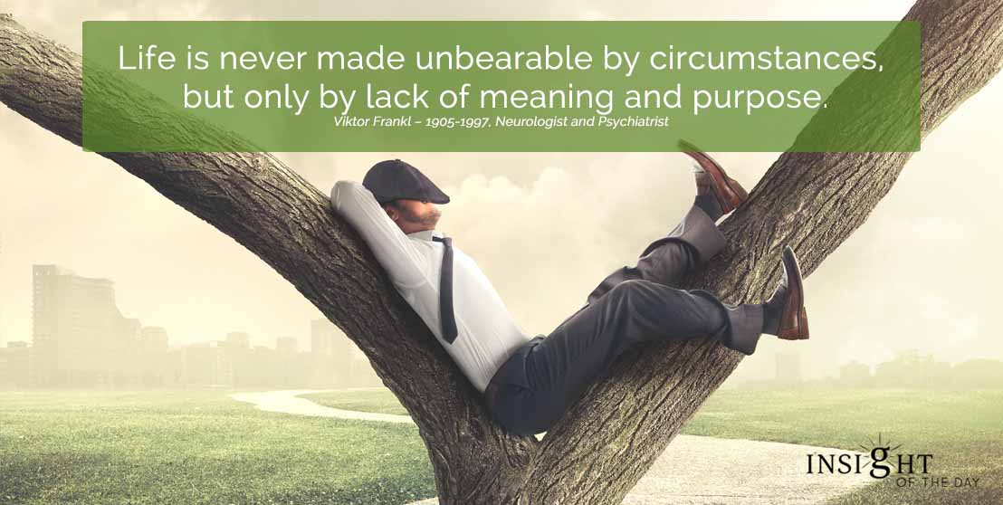 motivational quote: Life is never made unbearable by circumstances, but only by lack of meaning and purpose. Viktor Frankl – 1905-1997, Neurologist and Psychiatrist width=