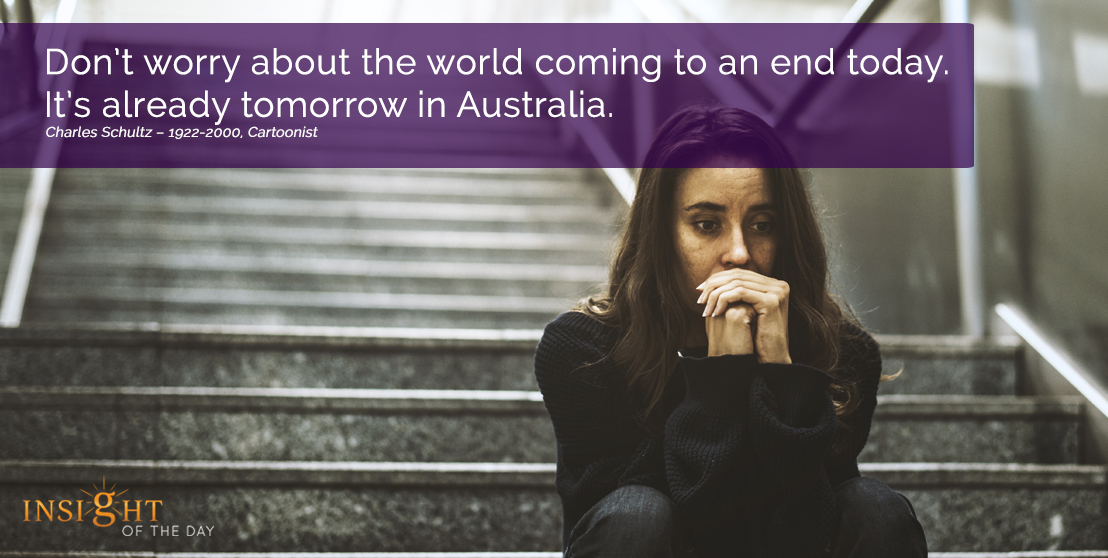 motivational quote:  Don't worry about the world coming to an end today. It's already tomorrow in Australia. Charles Schultz – 1922-2000, Cartoonist width=