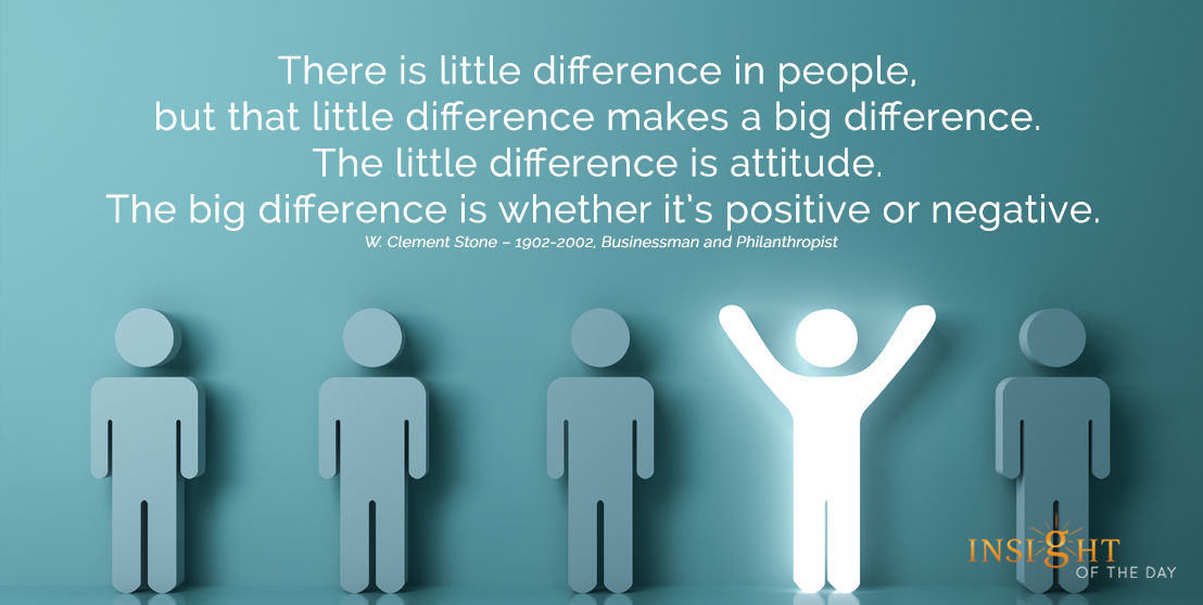 motivational quote: There is little difference in people, but that little difference makes a big difference. The little difference is attitude. The big difference is whether it's positive or negative.  W. Clement Stone – 1902-2002, Businessman and Philanthropist width=