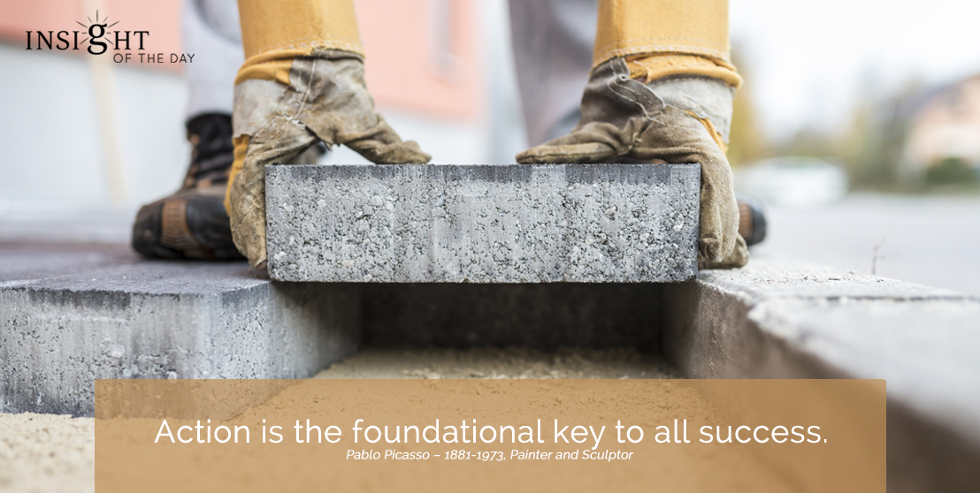 motivational quote:  Action is the foundational key to all success. Pablo Picasso – 1881-1973, Painter and Sculptor width=