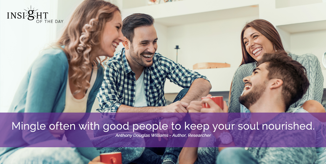 motivational quote: Mingle often with good people to keep your soul nourished. Anthony Douglas Williams - Author, Researcher width=