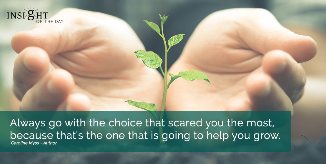 motivational quote: Always go with the choice that scared you the most, because that's the one that is going to help you grow. Caroline Myss - Author width=