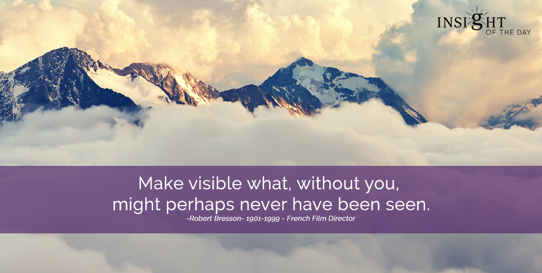 motivational quote: Make visible what, without you, might perhaps never have been seen. Robert Bresson - 1901-1999 - French Film Director width=