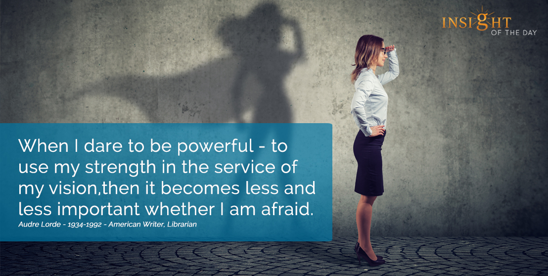 motivational quote: When I dare to be powerful - to use my strength in the service of my vision, then it becomes less and less important whether I am afraid. Audre Lorde - 1934-1992 - American Writer, Librarian width=