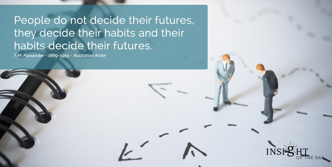 motivational quote: People do not decide their futures, they decide their habits and their habits decide their futures. F.M. Alexander - 1869-1955 - Australian Actor width=