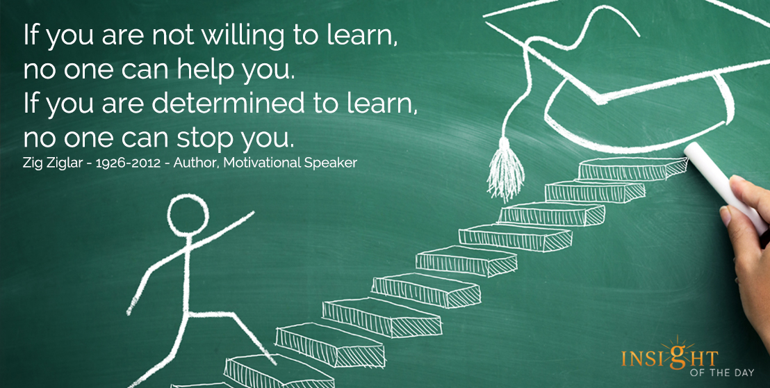 motivational quote:  If you are not willing to learn, no one can help you.  If you are determined to learn, no one can stop you.  Zig Ziglar - 1926-2012 - Author, Motivational Speaker width=