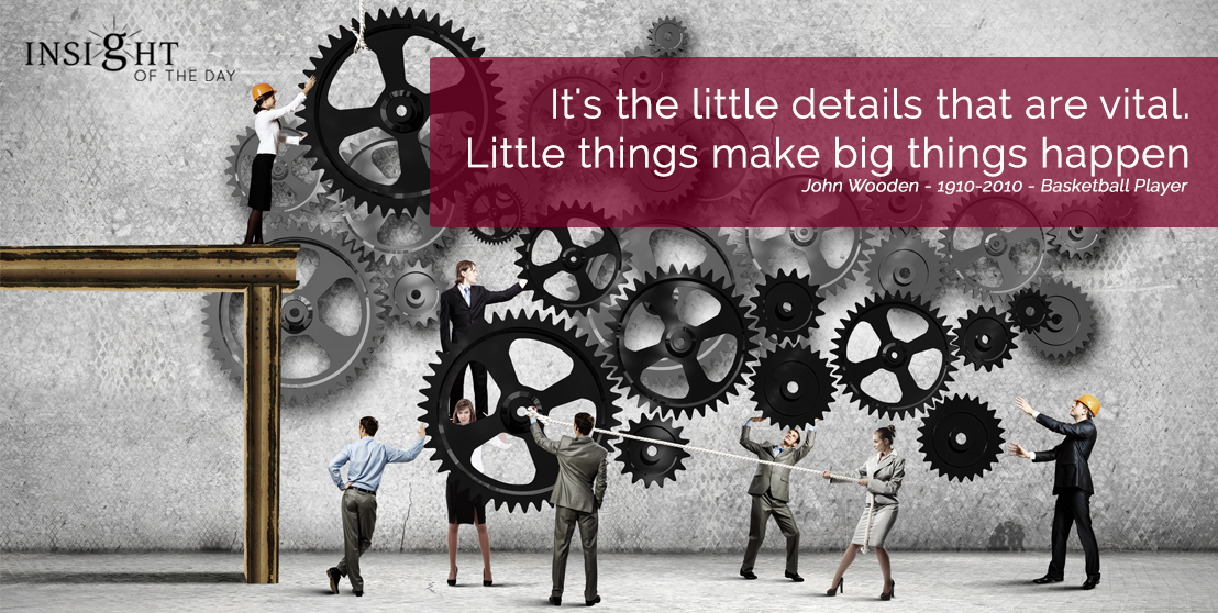 motivational quote:  It's the little details that are vital.  Little things make big things happen. John Wooden - 1910-2010 - Basketball Player width=
