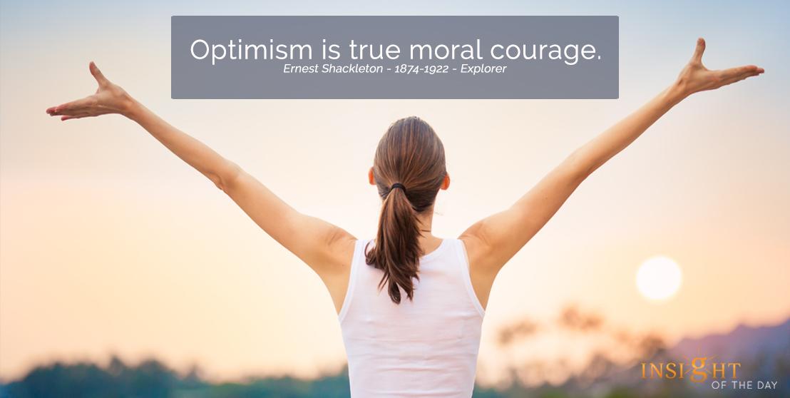 motivational quote: Optimism is true moral courage. Ernest Shackleton - 1874-1922 - Explorer width=