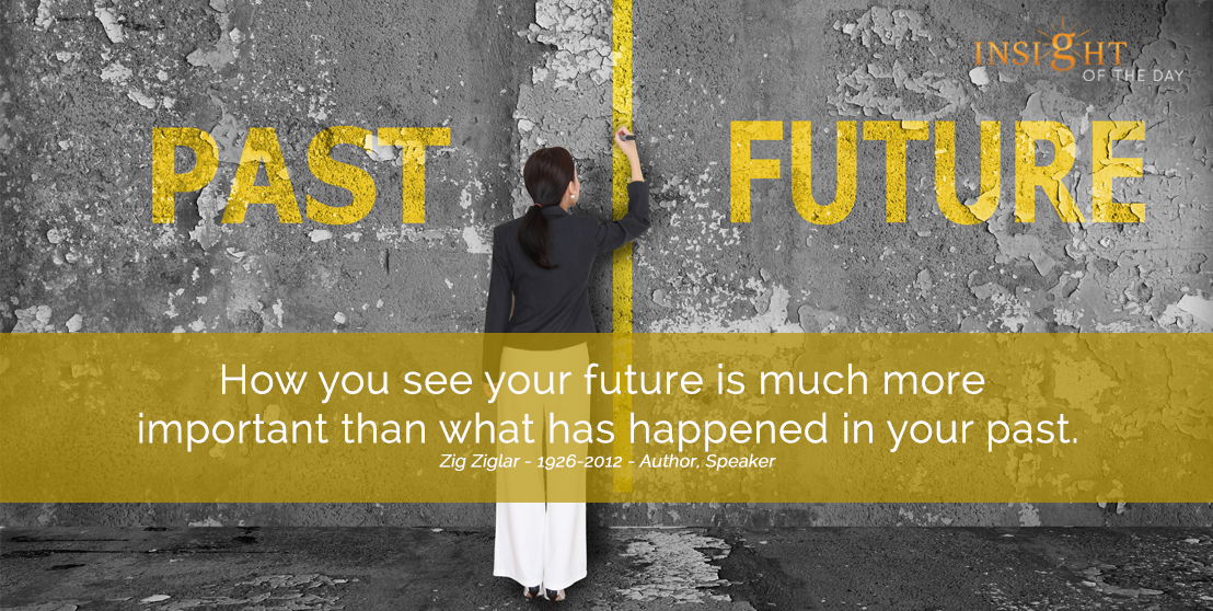 motivational quote: How you see your future is much more important than what has happened in your past.  Zig Ziglar - 1926-2012 - Author, Speaker width=