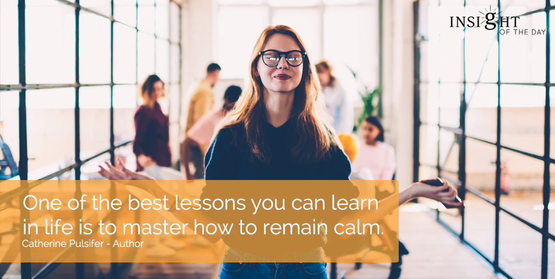 motivational quote: One of the best lessons you can learn in life is to master how to remain calm.  Catherine Pulsifer - Author width=