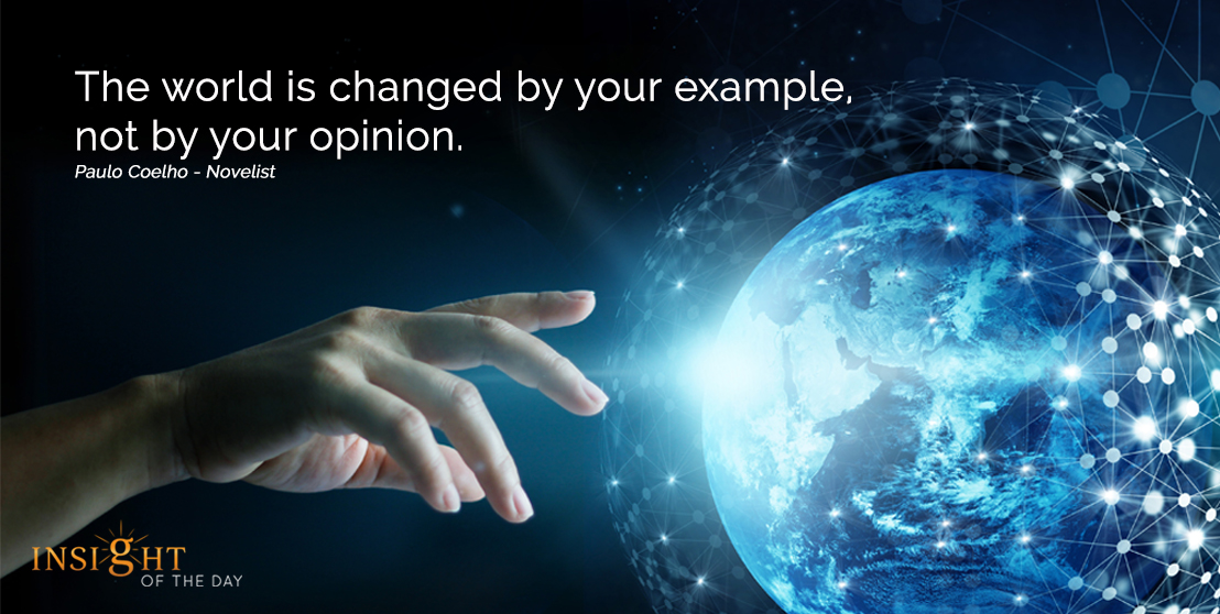 motivational quote: The world is changed by your example, not by your opinion.  Paulo Coelho - Novelist