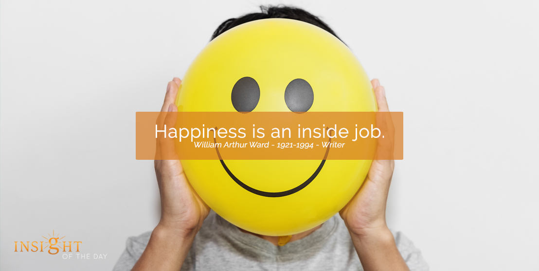 motivational quote: Happiness is an inside job. William Arthur Ward - 1921-1994 - Writer