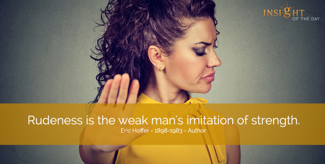 motivational quote: Rudeness is the weak man's imitation of strength. Eric Hoffer - 1898-1983 - Author