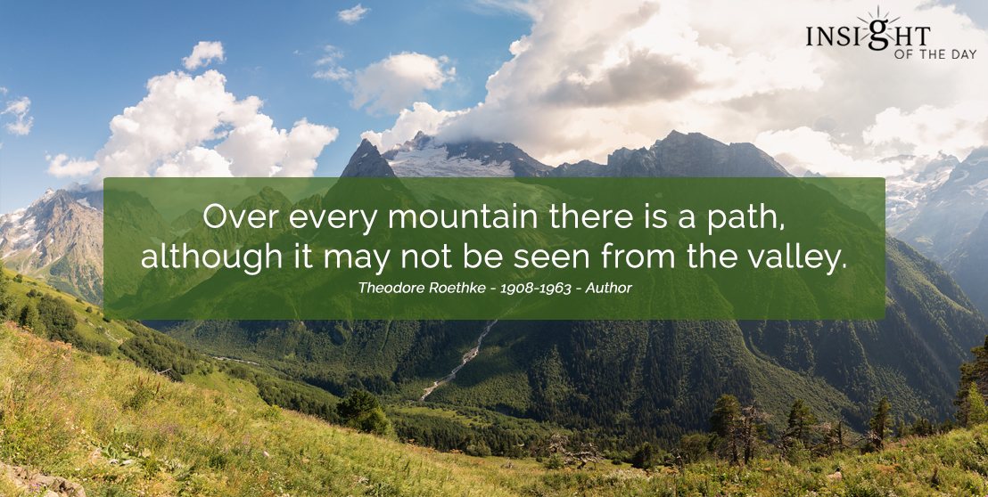 motivational quote: Over every mountain there is a path, although it may not be seen from the valley. Theodore Roethke - 1908-1963 - Author