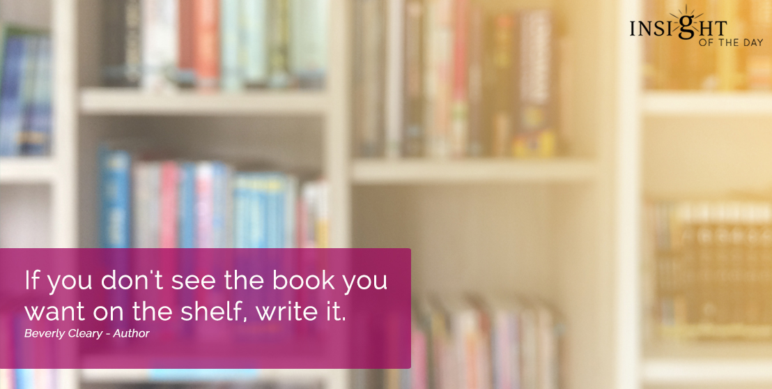 motivational quote: If you don't see the book you want on the shelf, write it.  Beverly Cleary - Author
