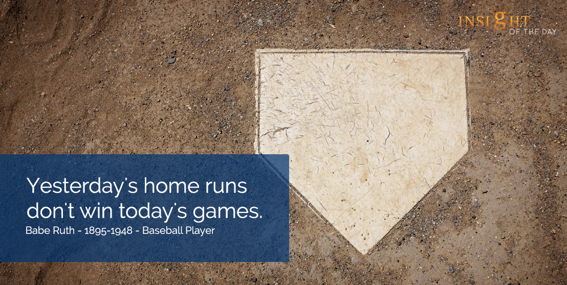 motivational quote: Yesterday's home runs don't win today's games  Babe Ruth - 1895-1948 - Baseball Player