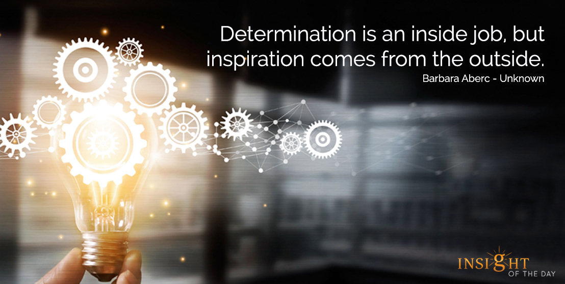 motivational quote: Determinationis an inside job, but inspiration comes from the outside. Barbara Aberc - Unknown