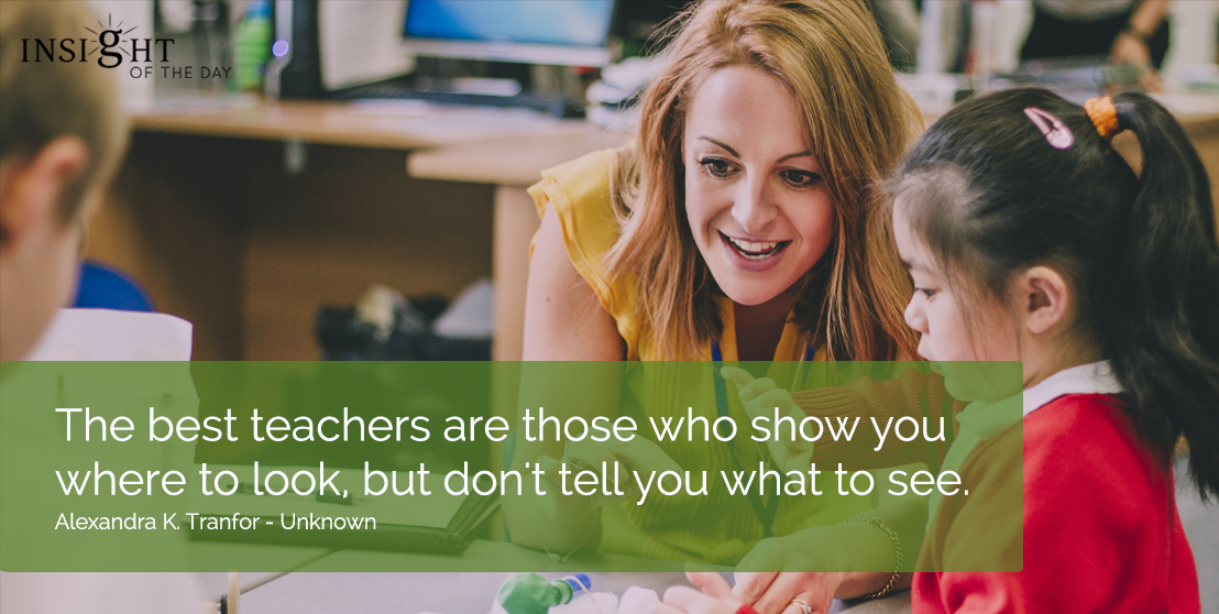 motivational quote: The best teachers are those who show you where to look, but don't tell you what to see.  Alexandra K. Tranfor - Unknown