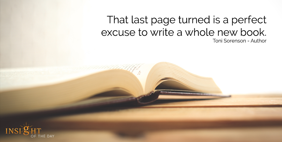 motivational quote: That last page turned is a perfect excuse to write a whole new book.  Toni Sorenson - Author