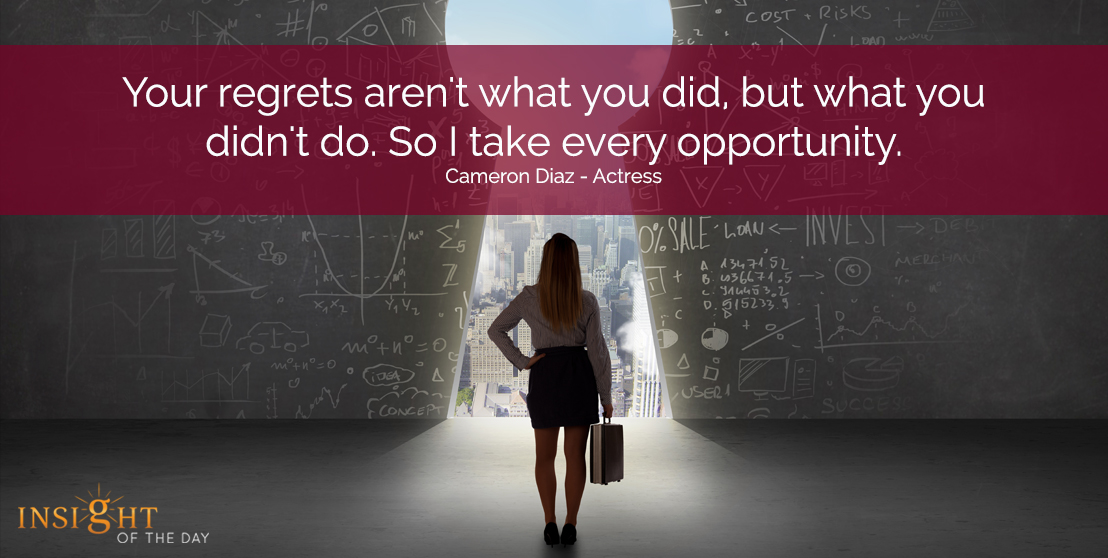 motivational quote: Your regrets aren't what you did, but what you didn't do. So I take every opportunity.  Cameron Diaz - Actress