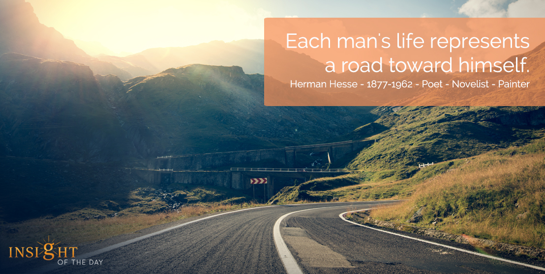 motivational quote: Each man's life represents a road toward himself.  Herman Hesse - 1877-1962 - Poet - Novelist - Painter