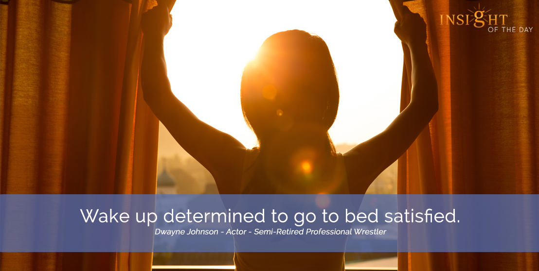 motivational quote: Wake up determined to go to bed satisfied.  Dwayne Johnson - Actor - Semi-Retired Professional Wrestler