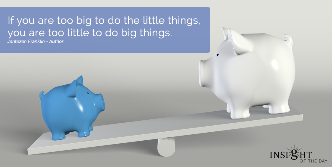 motivational quote:If you are too big to do the little things, you are too little to do big things. Jentezen Franklin - Author