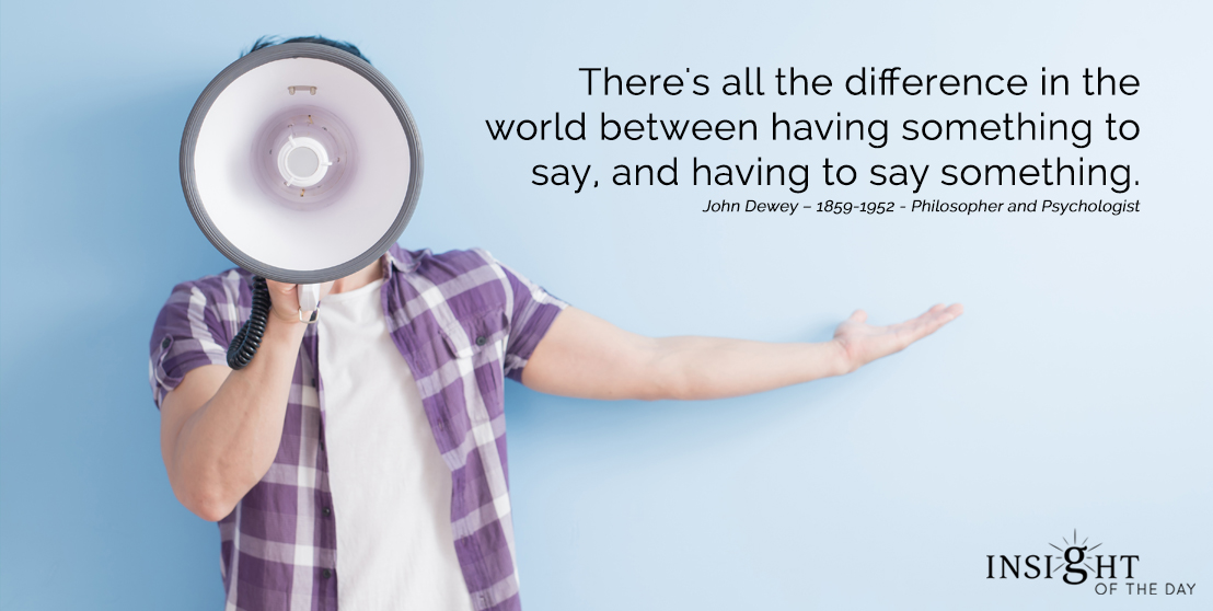 motivational quote: There's all the difference in the world between having something to say and having to say something. John Dewey – 1859-1952 - Philosopher and Psychologist