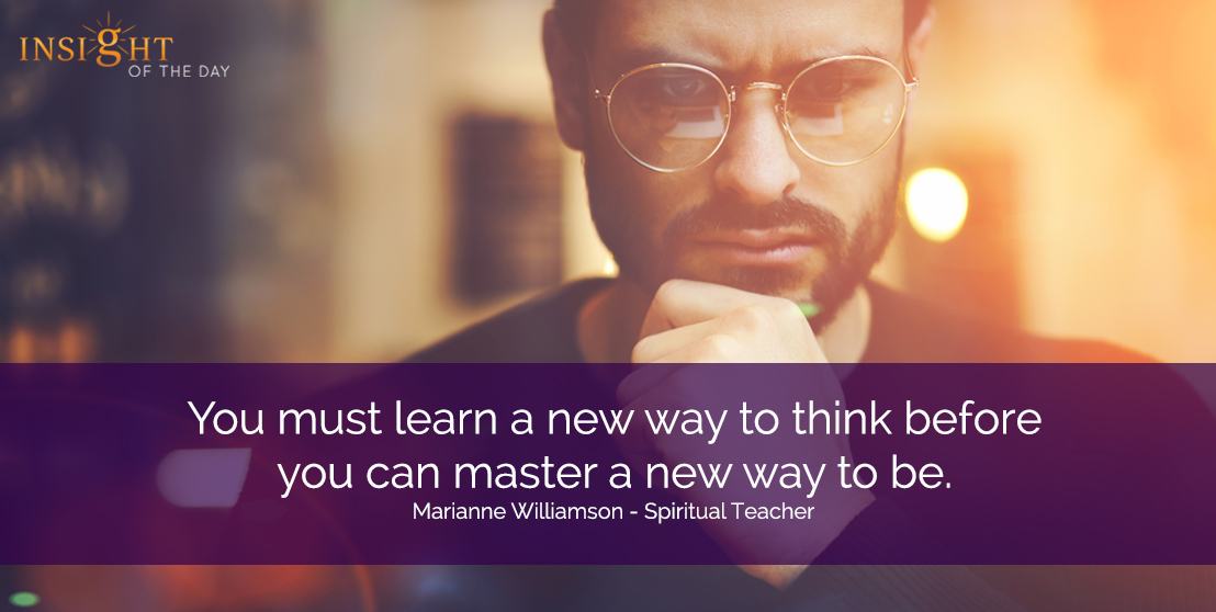 motivational quote: You must learn a new way to think before you can master a new way to be. Marianne Williamson - Spiritual Teacher