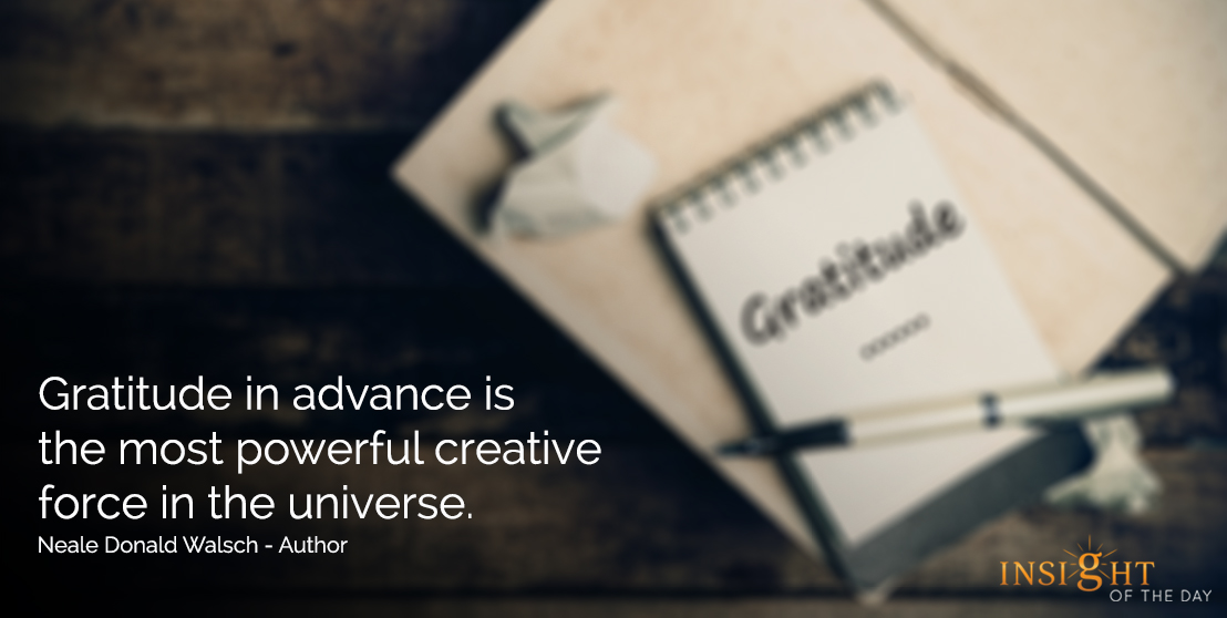 motivational quote: Gratitude in advance is the most powerful creative force in the universe.  Neale Donald Walsch - Author
