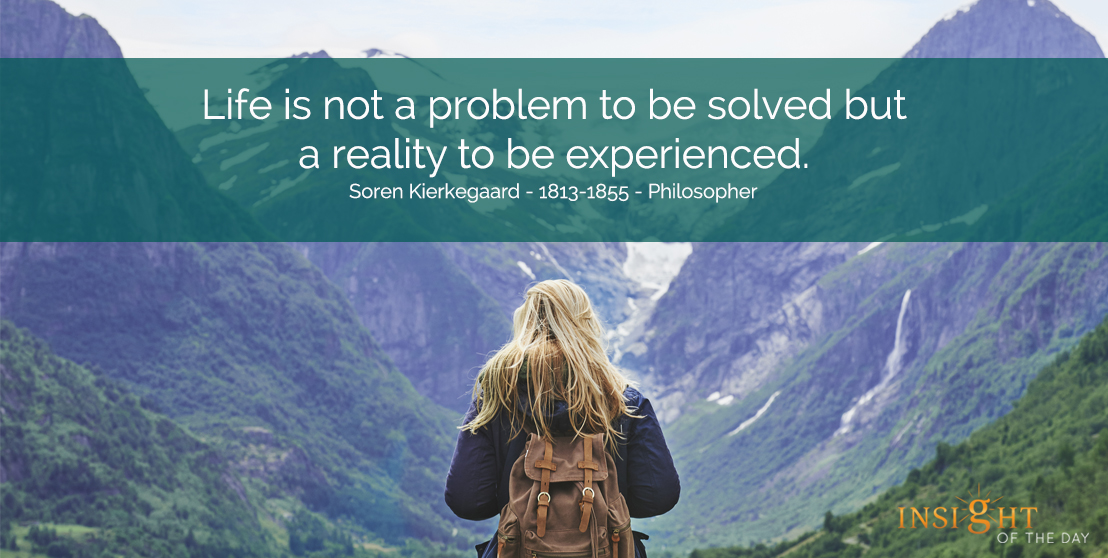 motivational quote: Life is not a problem to be solved but a reality to be experienced.  Soren Kierkegaard - 1813-1855 - Philosopher