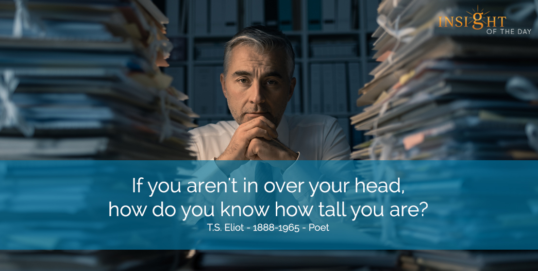 motivational quote: If you aren't in over your head, how do you know how tall you are?  T.S. Eliot - 1888-1965 - Poet