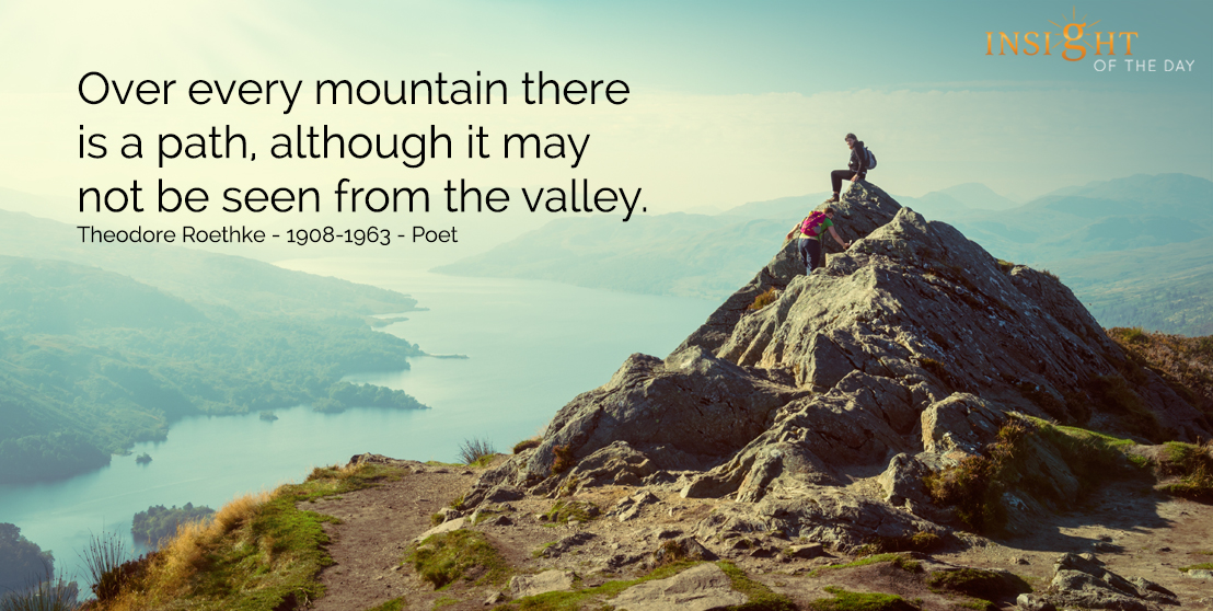 motivational quote: Over every mountain there is a path, although it may not be seen from the valley.  Theodore Roethke - 1908-1963 - Poet
