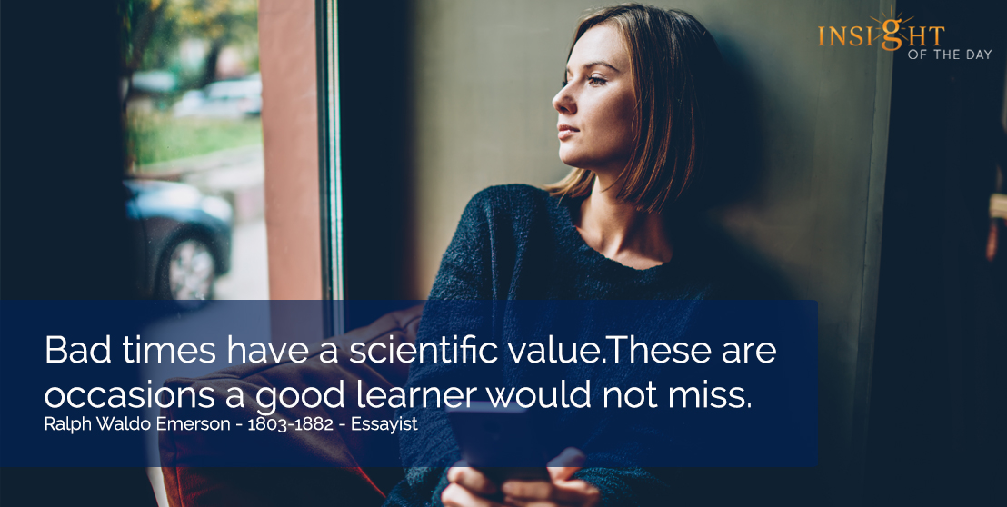 motivational quote: Bad times have a scientific value.  These are occasions a good learner would not miss.  Ralph Waldo Emerson - 1803-1882 - Essayist