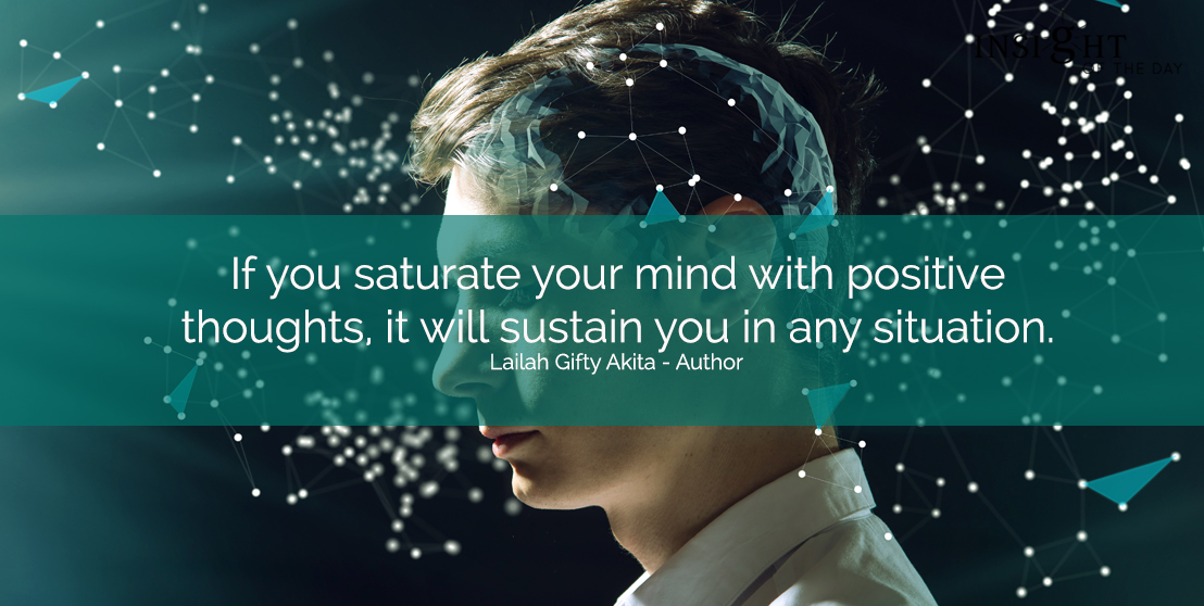motivational quote: If you saturate your mind with positive thoughts, it will sustain you in any situation.  Lailah Gifty Akita - Author