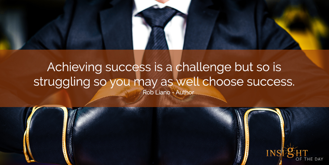 motivational quote: Achieving success is a challenge but so is struggling, so you may as well choose success.  Rob Liano - Author