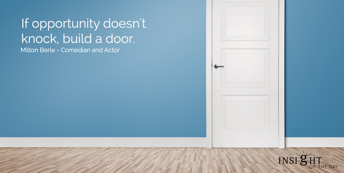 motivational quote: If opportunity doesn't knock, build a door.   Milton Berle - Comedian and Actor