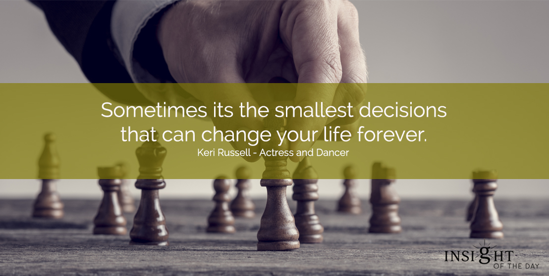motivational quote:Sometimes it's the smallest decisions that can change your life forever. Keri Russell - Actress and Dancer
