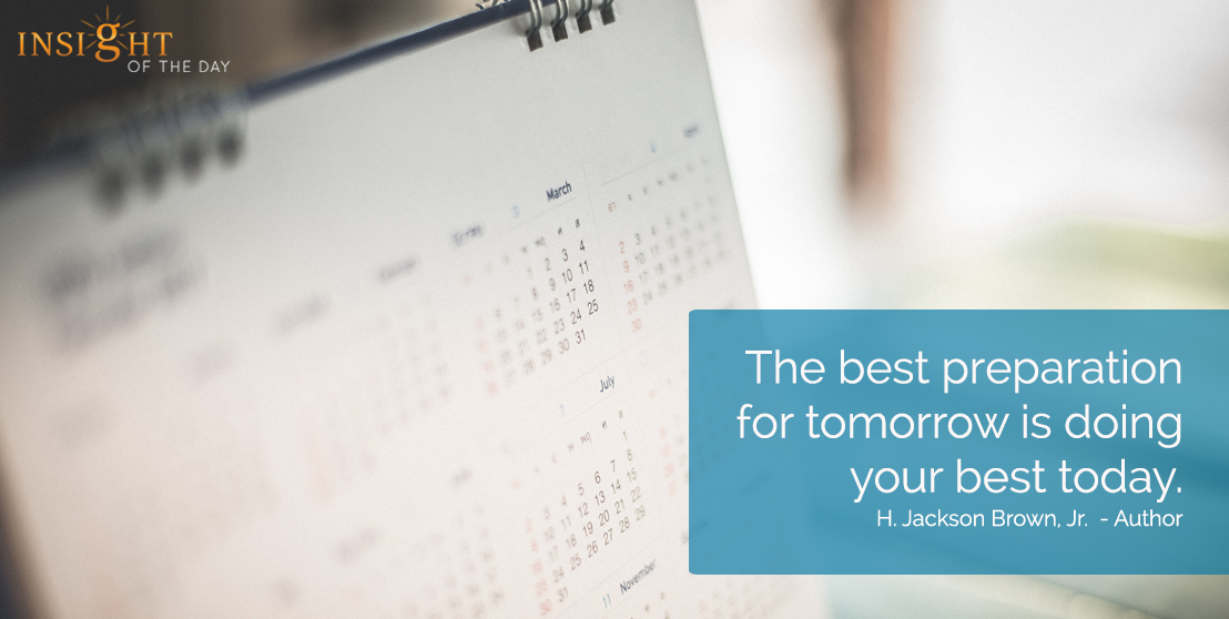 motivational quote: The best preparation for tomorrow is doing your best today.  H. Jackson Brown, Jr.  - Author