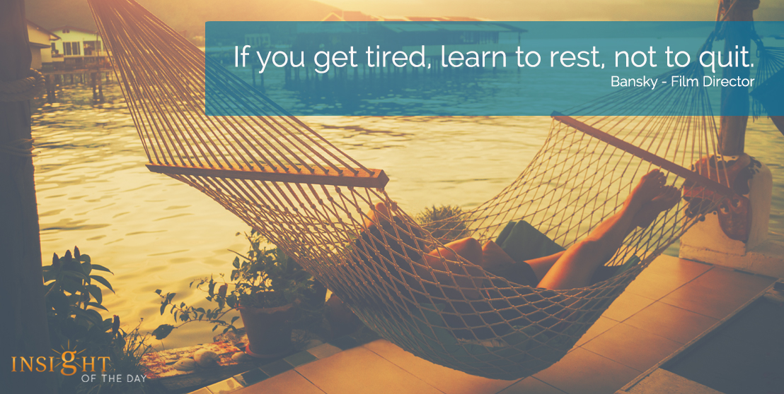 motivational quote:  If you get tired, learn to rest, not to quit.Bansky - Film Director