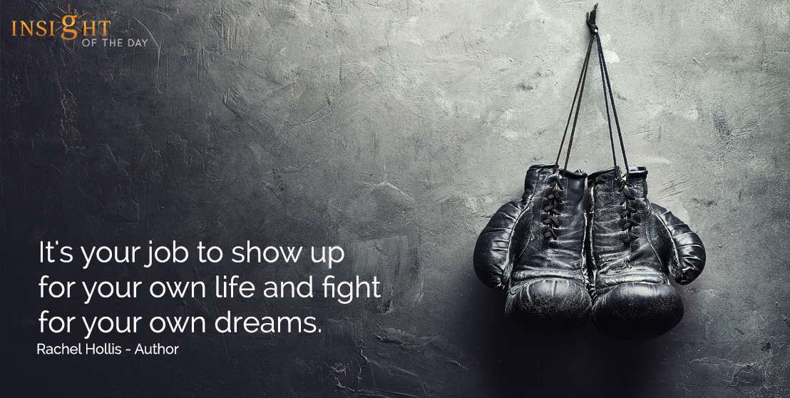 motivational quote: It's your job to show up for your own life and fight for your own dreams.  Rachel Hollis - Author