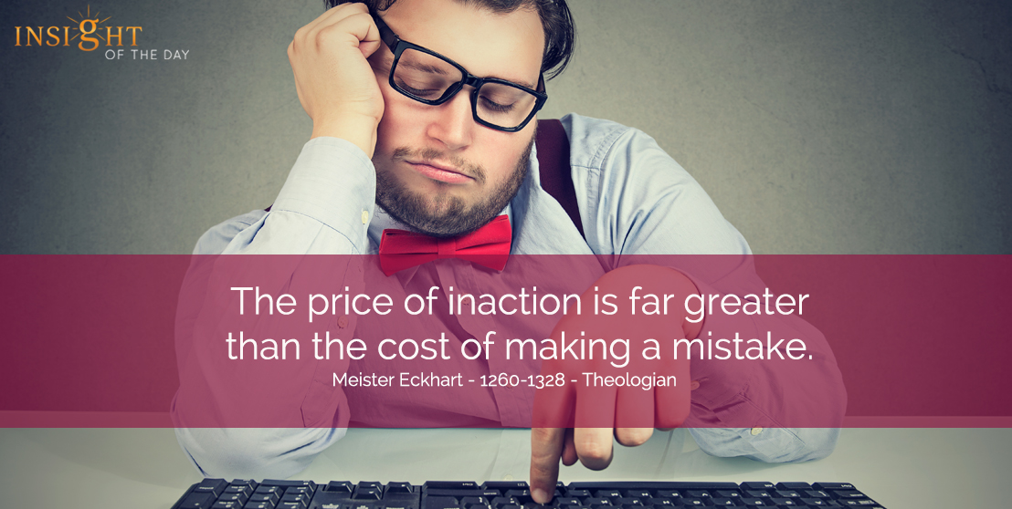 motivational quote: The price of inaction is far greater than the cost of making a mistake. Meister Eckhart - 1260-1328 - Theologian