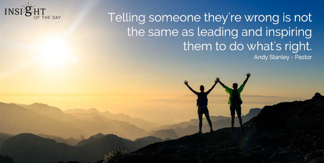 motivational quote: Telling someone they're wrong is not the same as leading and inspiring them to do what's right.  Andy Stanley - Pastor