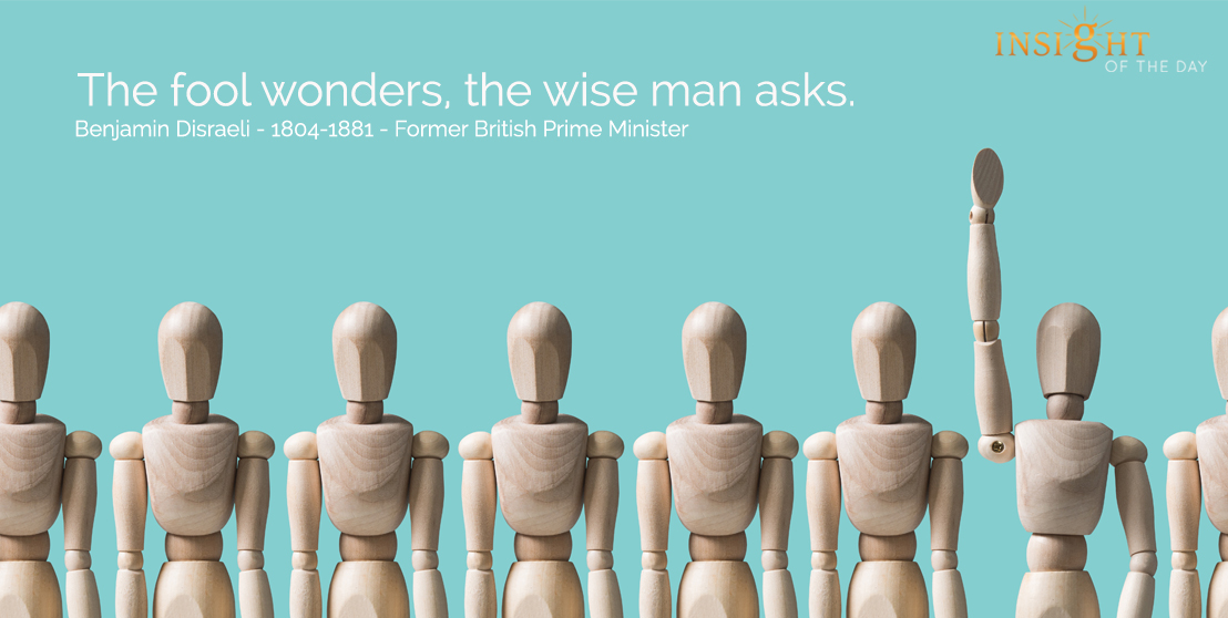 motivational quote: The fool wonders, the wise man asks.  Benjamin Disraeli - 1804-1881 - Former British Prime Minister
